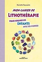 Mon cahier de lithothérapie pour soigner les enfants avec les pierres de Murielle Toussaint