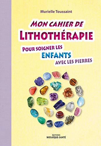 Mon cahier de lithothérapie pour soigner les enfants avec les pierres par Murielle Toussaint