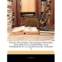 Traite de Chimie Technique Appliquee Aux Arts Et A L'Industrie, a la Pharmacie Et A L'Agriculture, Volume 2