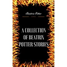 A Collection of Beatrix Potter Stories: By Beatrix Potter - Illustrated (English Edition)
