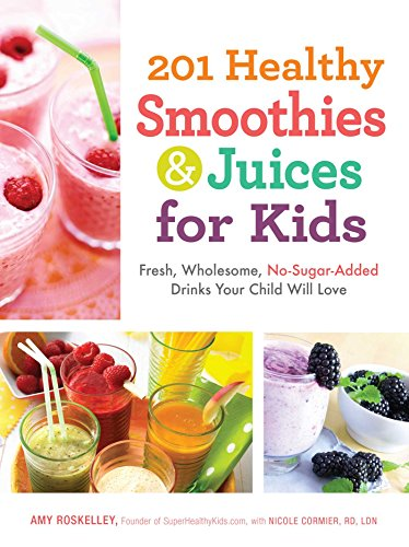 201 Healthy Smoothies and Juices for Kids: Fresh, Wholesome, No-Sugar-Added Drinks Your Child Will Love (Gesundheit Trinken Kleinkind)