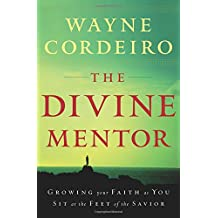 The Divine Mentor: Growing Your Faith as You Sit at the Feet of the Savior: Growing Your Faith as You Sit at the Feet of the Saviour