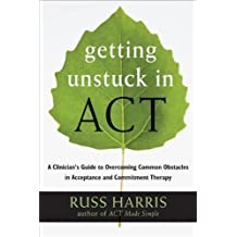 Getting Unstuck in ACT: A Clinician's Guide to Overcoming Common Obstacles in Acceptance and Commitment Therapy by Russ Harris (2013-09-19)