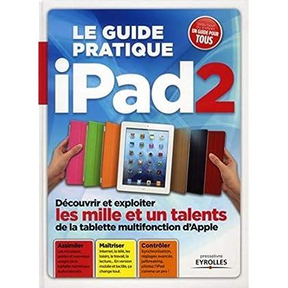 Le guide pratique iPad2: Découvrir et exploiter les mille et un talents de la tablette mutifonction. Assimiler. Maîtriser. Contrôler. Débutant ou expert, un guide pour tous.
