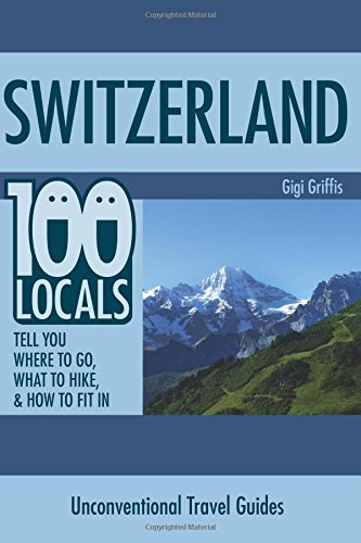 Switzerland: 100 Locals Tell You What to Do, Where to Hike, & How to Fit In