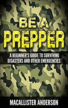 Be a Prepper: A Beginner's Guide to Surviving Disasters and Other Emergencies (English Edition) par [Anderson, Macallister]