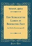 Ein Schlichtes Leben in Bewegter Zeit: Aus Briefen Zusammengestellt (Classic Reprint)