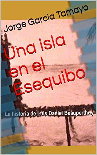 Una isla en el Esequibo: La historia de Luis Daniel Beauperthuy por Jorge Garcia Tamayo