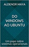 Do Windows ao Ubuntu: Um papo sobre sistemas operacionais (Portuguese Edition)