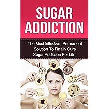 Sugar Addiction: The Most Effective, Permanent Solution to Finally Cure Sugar Addiction For Life! (sugar addiction, sugar addiction cure, sugar free diet, ... addiction, addiction) (English Edition)