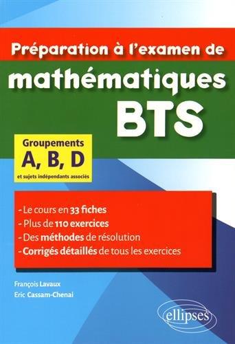 Préparation à l'Examen de Mathématiques BTS Groupements A, B, D Le cours en 33 Fiches Plus de 110 Exercices par François Lavaux