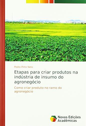 Etapas para criar produtos na indústria de insumo do agronegócio: Como criar produto no ramo do agronegócio par Pedro Pinto Neto