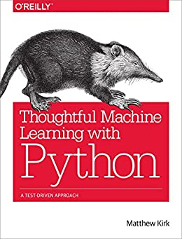 Thoughtful Machine Learning with Python: A Test-Driven Approach by [Kirk, Matthew]