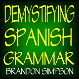 Demystifying Spanish Grammar: Advanced Spanish Grammar, Clarifying the Written Accents, Ser/Estar (Verbs), Para/Por (Prepositions), Imperfect/Preterite ... Spanish Subjunctive (English Edition)
