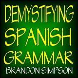 Demystifying Spanish Grammar: Advanced Spanish Grammar, Clarifying the Written Accents, Ser/Estar (Verbs), Para/Por (Prepositions), Imperfect/Preterite ... Tenses), & the Dreaded Spanish Subjunctive