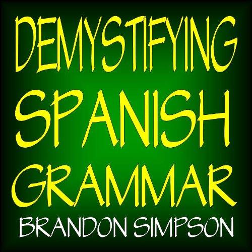 Demystifying Spanish Grammar: Advanced Spanish Grammar, Clarifying the Written Accents, Ser/Estar (Verbs), Para/Por (Prepositions), Imperfect/Preterite ... Spanish Subjunctive (English Edition) por Brandon Simpson