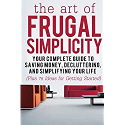 The Art of Frugal Simplicity: Your Complete Guide to Saving Money, Decluttering and Simplifying Your Life (Plus 75 Ideas for Getting Started): Volume ... Frugal Tips, Frugality, Frugal Luxuries)