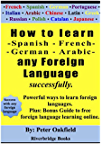 How to learn - Spanish - French -  German - Arabic - any foreign language  successfully: Powerful ways to learn foreign languages. Plus: Bonus Guide to ... online. (English Edition)