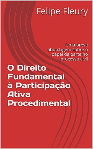 O Direito Fundamental à Participação Ativa Procedimental: Uma breve abordagem sobre o papel da parte no processo civil (Portuguese Edition) por Felipe Fleury