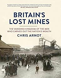 Britain's Lost Mines: The Vanished Kingdom of the Men who Carved out the Nation's Wealth by Chris Arnot (2013-11-01)