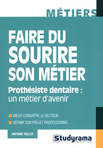 Faire du sourire son métier : Prothésiste dentaire : un métier d'avenir par Antoine Teillet