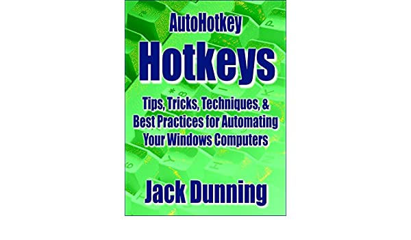 AutoHotkey Hotkeys: Tips, Tricks, Techniques, and Best Practices for