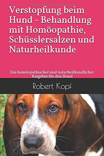 Verstopfung beim Hund – Behandlung mit Homöopathie, Schüsslersalzen und Naturheilkunde: Ein homöopathischer und naturheilkundlicher Ratgeber für den Hund