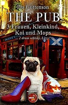 The Pub - 3 Frauen, Kleinkind, Koi und Mops: ... 2 dram whisky, Lizzy! von [Guttenson, Pia]