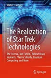 The Realization of Star Trek Technologies: The Science, Not Fiction, Behind Brain Implants, Plasma Shields, Quantum Computing, and More