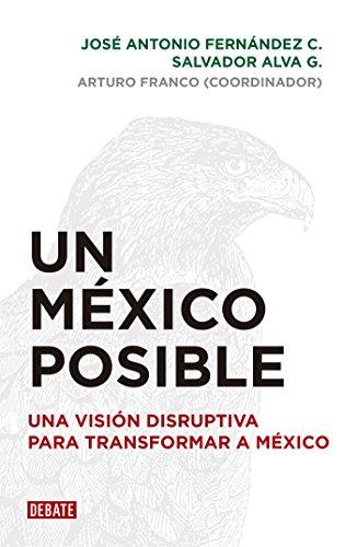 Un México posible: Una visión disruptiva para transformar a México por José Antonio Fernández C.