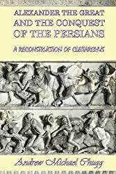 Alexander the Great and the Conquest of the Persians: A Reconstruction of Cleitarchus by Andrew Chugg (2014-01-09)