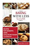 Baking with Less Sugar: Recipes For Desserts Using Little-To-No Sugar