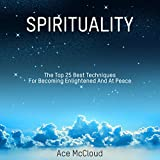 Spirituality: The Top 25 Best Techniques for Becoming Enlightened and at Peace