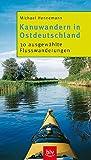 Kanuwandern in Ostdeutschland: 30 ausgewählte Flusswanderungen