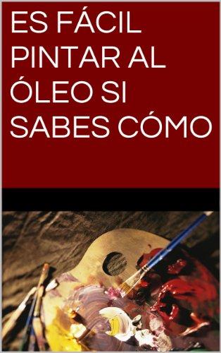 ES FÁCIL PINTAR AL ÓLEO SI SABES CÓMO (Spanish Edition)