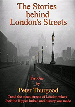The Stories Behind London's Streets (The Stories Behind London's Streets Book 1) by [Thurgood, Peter]