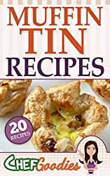 Muffin Tin Recipes: 20 Delicious Sweet and Savory Snacks, Entrees and Desserts