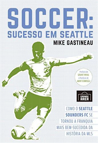 Soccer: Sucesso em Seattle: Como o Seattle Sounders FC se tornou a franquia mais bem-sucedida da história da MLS (Portuguese Edition) por Mike Gastineau
