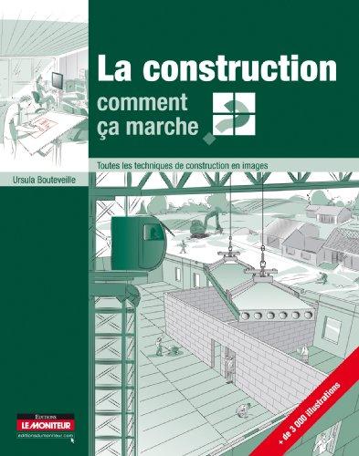La construction, comment a marche ?: Toutes les techniques de construction en images