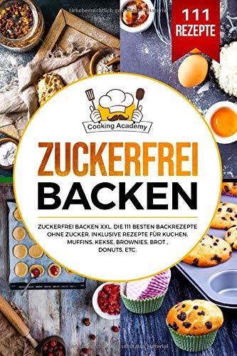 Zuckerfrei Backen: Zuckerfrei Backen XXL. Die 111 besten Backrezepte ohne Zucker. Inklusive Rezepte für Kuchen, Muffins, Kekse, Brownies, Brot , Donuts, etc.