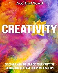 Creativity: Discover How To Unlock Your Creative Genius And Release The Power Within (creativity, creative processes, creative thinking) by Ace McCloud (2014-07-07)