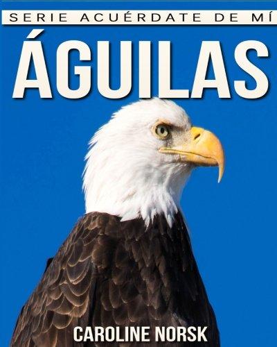 Águilas: Libro de imágenes asombrosas y datos curiosos sobre los Águilas para niños (Serie Acuérdate de mí)