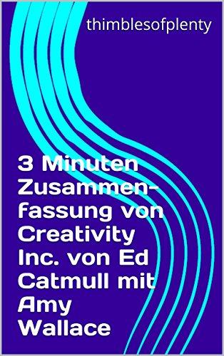3 Minuten Zusammenfassung von Creativity Inc von Ed Catmull mit Amy Wallace (thimblesofplenty 3 Minute Business Book Summary 1)