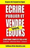 Ecrire, publier et vendre ses propres ebooks.: La méthode complète pas-à-pas. Stratégies, conseils, adresses et liens, astuces, etc. pour gagner de l'argent avec vos livres.