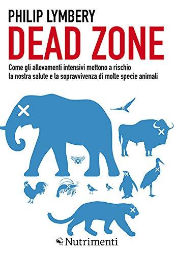 Dead Zone: come gli allevamenti intensivi mettono a rischio la nostra salute e la sopravvivenza di molte specie animali di Philip Lymbery,Di Marco, D.