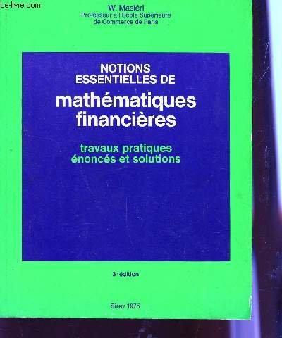 NOTIONS ESSENTIELLES DE MATHEMATIQUES FINANCIERES - TRAVAUX PRATIQUES , ENONCES ET SOLUTIONS/ 3è EDITION.