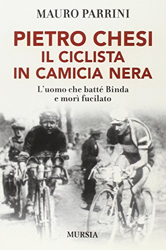 Pietro Chesi, il ciclista in camicia nera. L'uomo che batté Binda e mor fucilato (Storia, biografie e diari. Biografie)