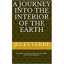 A JOURNEY INTO THE INTERIOR OF THE EARTH: A JOURNEY INTO THE INTERIOR OF THE EARTH: French Learning Edition (Learn French t. 2) (French Edition)