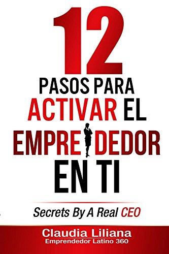 12 Pasos Para Activar El Emprendedor En Ti: Secrets by a Real CEO por Claudia Liliana