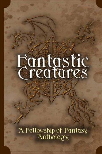 Fantastic Creatures: A Fellowship of Fantasy Anthology: Volume 1